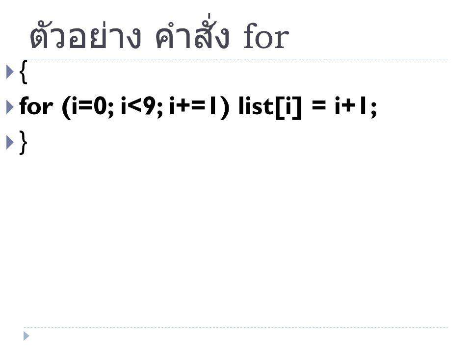 ตัวอย่าง คำสั่ง for { for (i=0; i<9; i+=1) list[i] = i+1; }